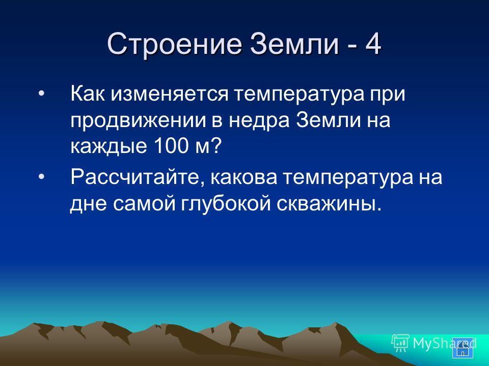 Строение Земли - 4 Как изменяется температура при продвижении в недра Земли на каждые 100 м? Рассчитайте, какова температура на дне самой глубокой скважины.