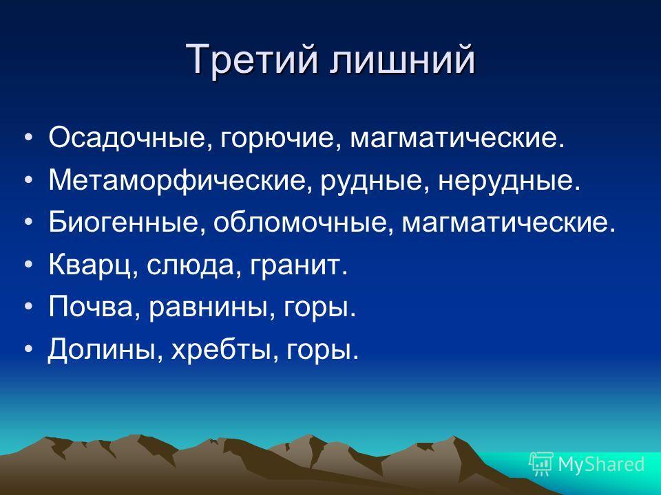 Осадочные, горючие, магматические. Метаморфические, рудные, нерудные. Биогенные, обломочные, магматические. Кварц, слюда, гранит. Почва, равнины, горы. Долины, хребты, горы.