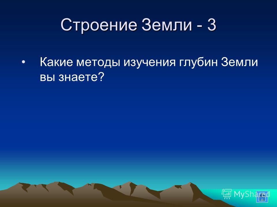 Строение Земли - 3 Какие методы изучения глубин Земли вы знаете?
