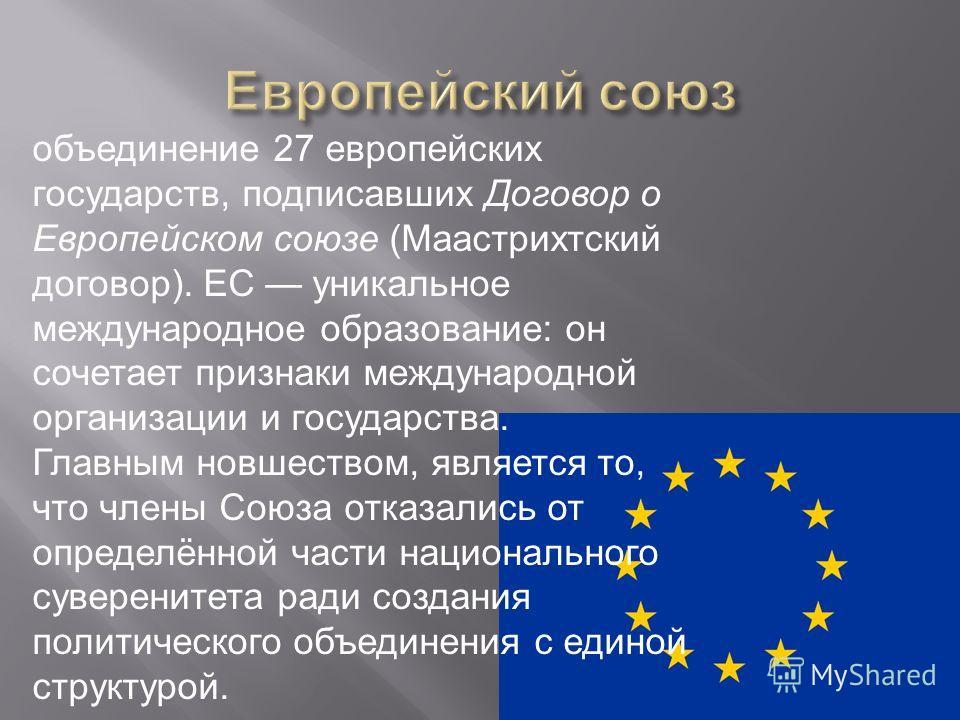 объединение 27 европейских государств, подписавших Договор о Европейском союзе (Маастрихтский договор). ЕС уникальное международное образование: он сочетает признаки международной организации и государства. Главным новшеством, является то, что члены