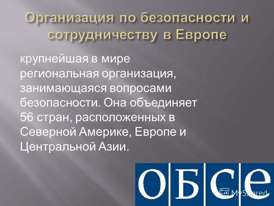 крупнейшая в мире региональная организация, занимающаяся вопросами безопасности. Она объединяет 56 стран, расположенных в Северной Америке, Европе и Центральной Азии.