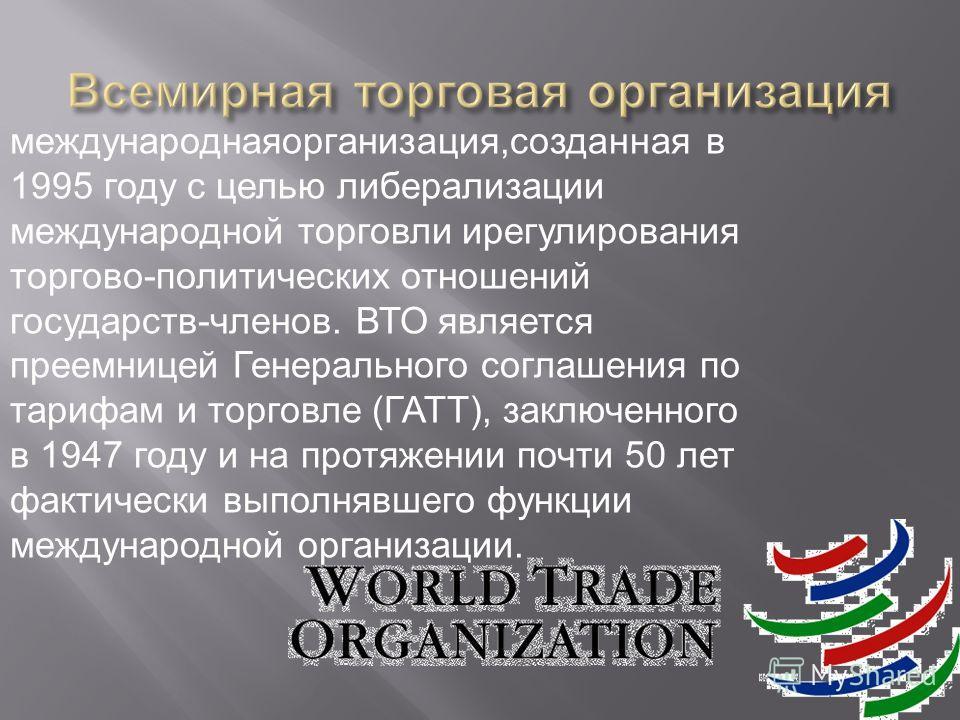 международнаяорганизация,созданная в 1995 году с целью либерализации международной торговли ирегулирования торгово-политических отношений государств-членов. ВТО является преемницей Генерального соглашения по тарифам и торговле (ГАТТ), заключенного в