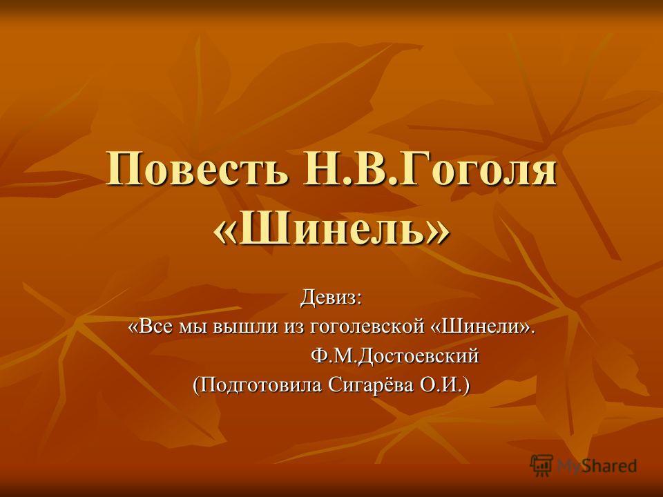 Повесть Н.В.Гоголя «Шинель» Девиз: «Все мы вышли из гоголевской «Шинели». Ф.М.Достоевский Ф.М.Достоевский (Подготовила Сигарёва О.И.)