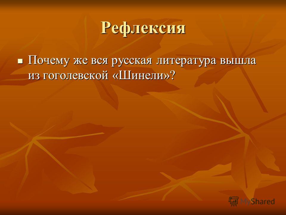 Рефлексия Почему же вся русская литература вышла из гоголевской «Шинели»? Почему же вся русская литература вышла из гоголевской «Шинели»?