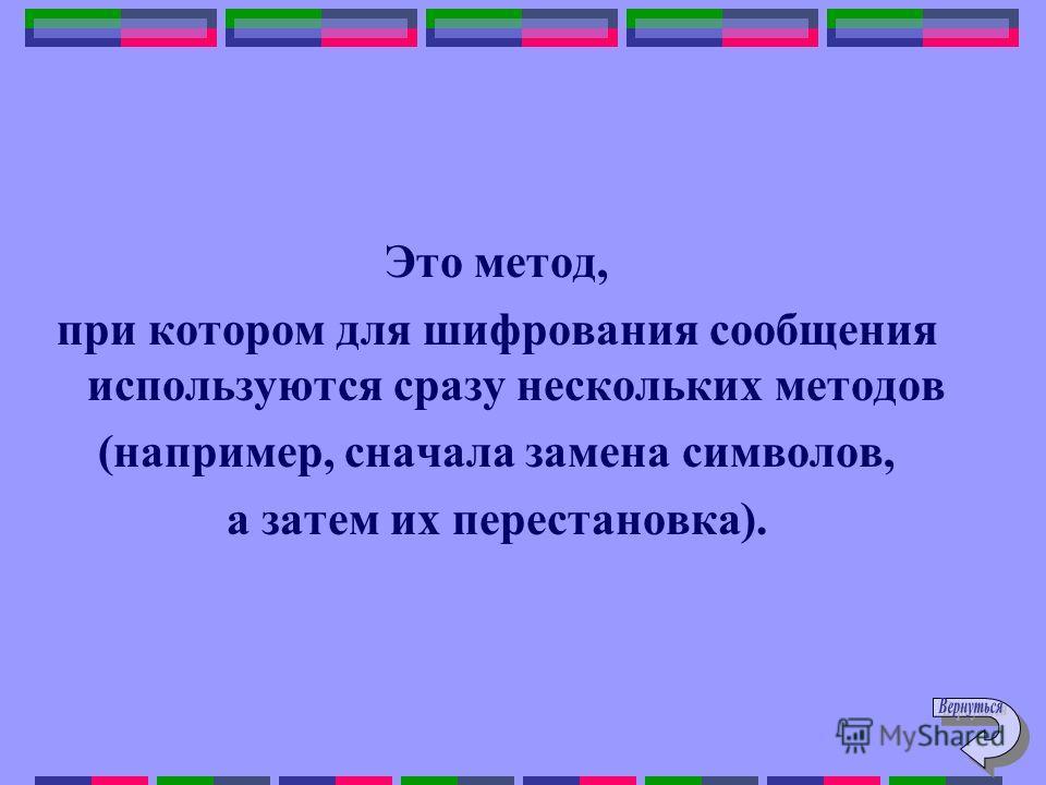 Это метод, при котором для шифрования сообщения используются сразу нескольких методов (например, сначала замена символов, а затем их перестановка).