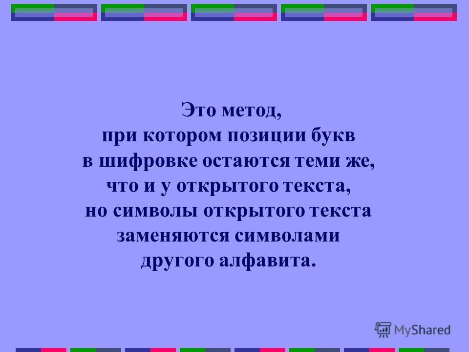 Это метод, при котором позиции букв в шифровке остаются теми же, что и у открытого текста, но символы открытого текста заменяются символами другого алфавита.