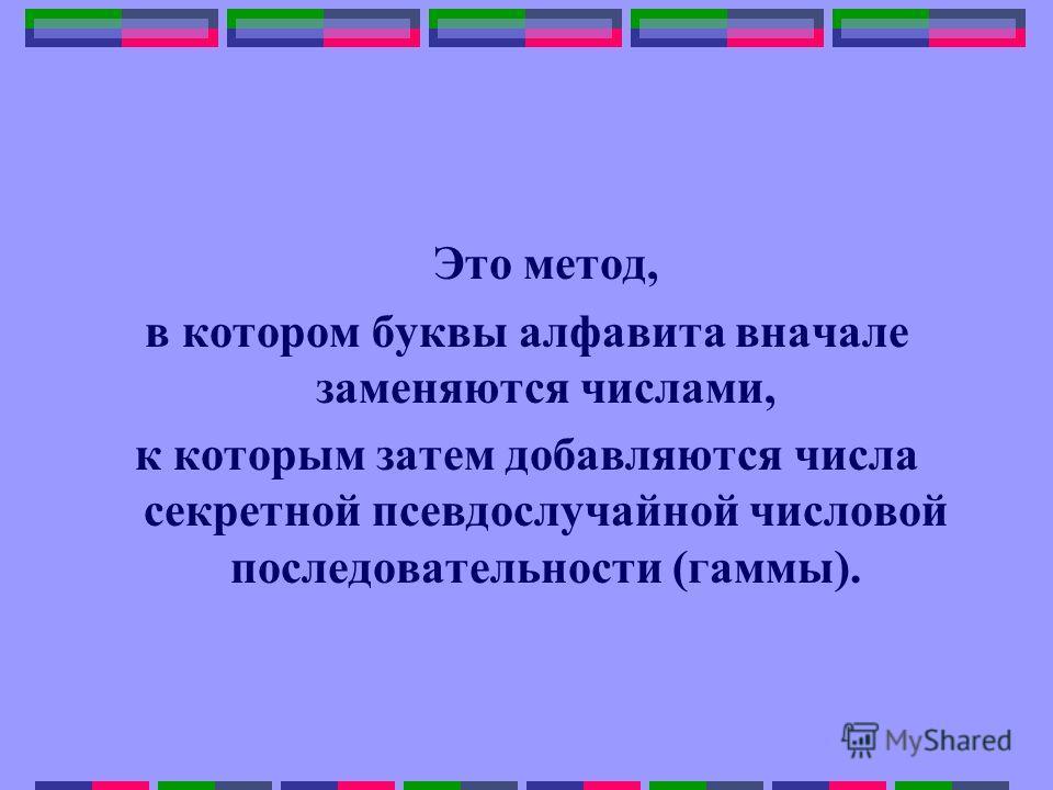 Это метод, в котором буквы алфавита вначале заменяются числами, к которым затем добавляются числа секретной псевдослучайной числовой последовательности (гаммы).