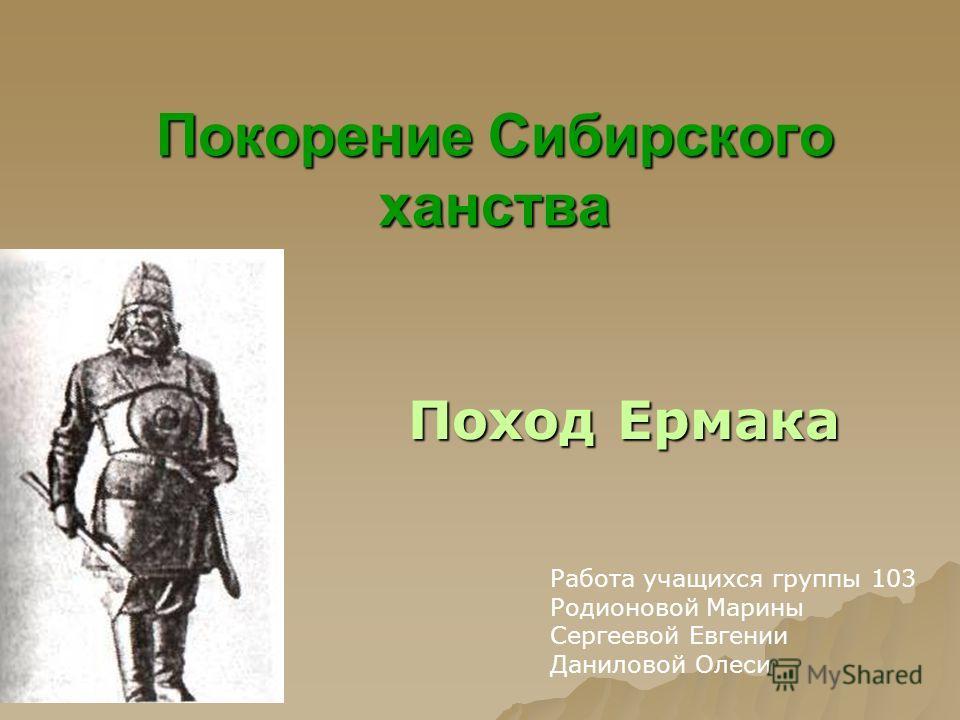 Покорение Сибирского ханства Поход Ермака Работа учащихся группы 103 Родионовой Марины Сергеевой Евгении Даниловой Олеси