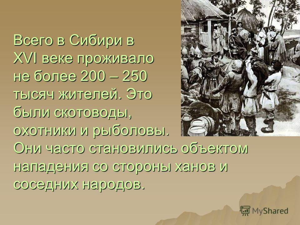 Всего в Сибири в XVI веке проживало не более 200 – 250 тысяч жителей. Это были скотоводы, охотники и рыболовы. Они часто становились объектом нападения со стороны ханов и соседних народов.