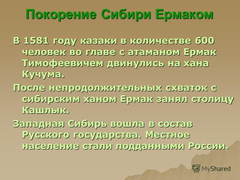 Покорение Сибири Ермаком В 1581 году казаки в количестве 600 человек во главе с атаманом Ермак Тимофеевичем двинулись на хана Кучума. После непродолжительных схваток с сибирским ханом Ермак занял столицу Кашлык. Западная Сибирь вошла в состав Русског
