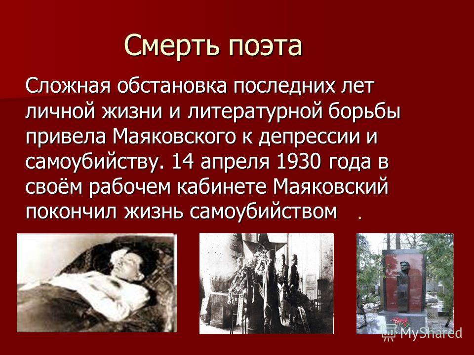 Сложная обстановка последних лет личной жизни и литературной борьбы привела Маяковского к депрессии и самоубийству. 14 апреля 1930 года в своём рабочем кабинете Маяковский покончил жизнь самоубийством. Смерть поэта