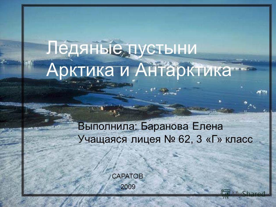 Ледяные пустыни Арктика и Антарктика Ледяные пустыни Арктика и Антарктика Выполнила: Баранова Елена Учащаяся лицея 62, 3 «Г» класс САРАТОВ 2009