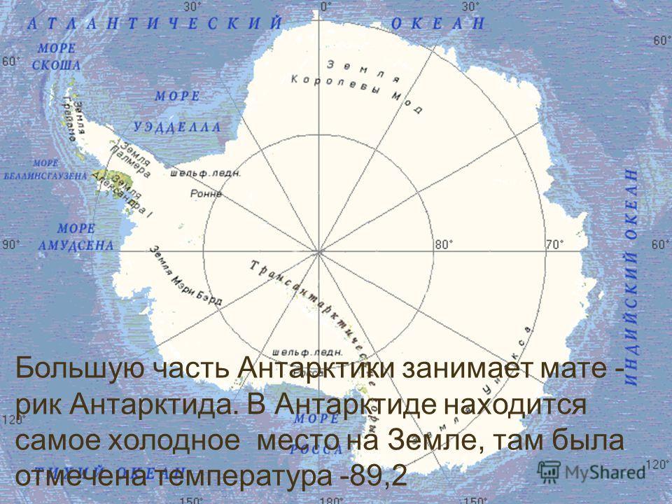 Большую часть Антарктики занимает мате - рик Антарктида. В Антарктиде находится самое холодное место на Земле, там была отмечена температура -89,2