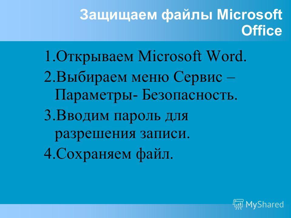 Защищаем файлы Microsoft Office 1.Открываем Microsoft Word. 2.Выбираем меню Сервис – Параметры- Безопасность. 3.Вводим пароль для разрешения записи. 4.Сохраняем файл.