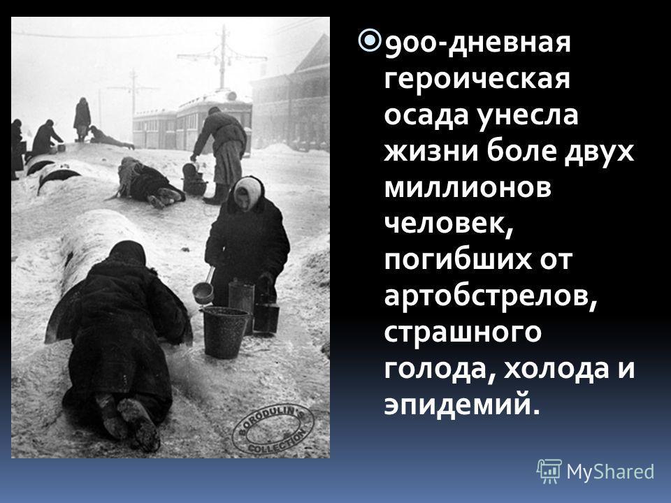 900-дневная героическая осада унесла жизни боле двух миллионов человек, погибших от артобстрелов, страшного голода, холода и эпидемий.