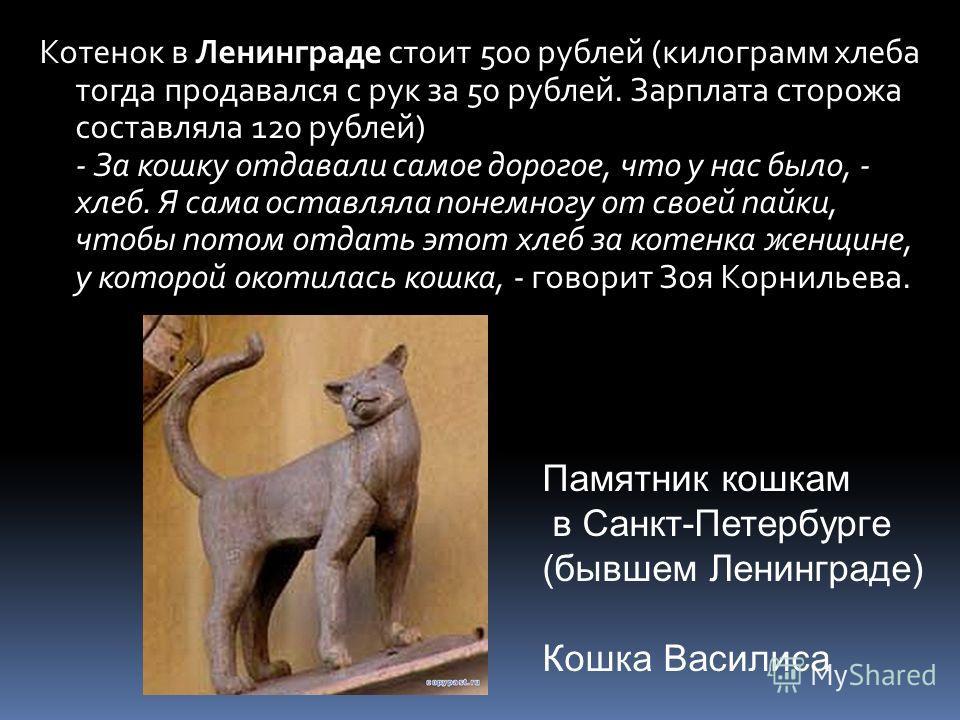 Котенок в Ленинграде стоит 500 рублей (килограмм хлеба тогда продавался с рук за 50 рублей. Зарплата сторожа составляла 120 рублей) - За кошку отдавали самое дорогое, что у нас было, - хлеб. Я сама оставляла понемногу от своей пайки, чтобы потом отда