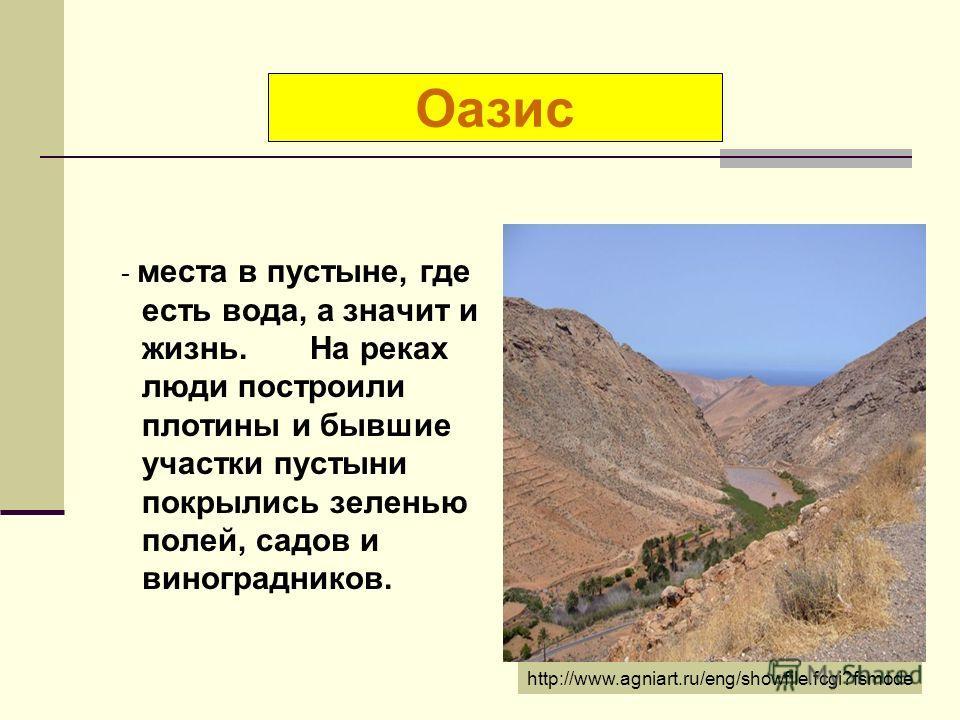- места в пустыне, где есть вода, а значит и жизнь. На реках люди построили плотины и бывшие участки пустыни покрылись зеленью полей, садов и виноградников. Оазис http://www.agniart.ru/eng/showfile.fcgi?fsmode