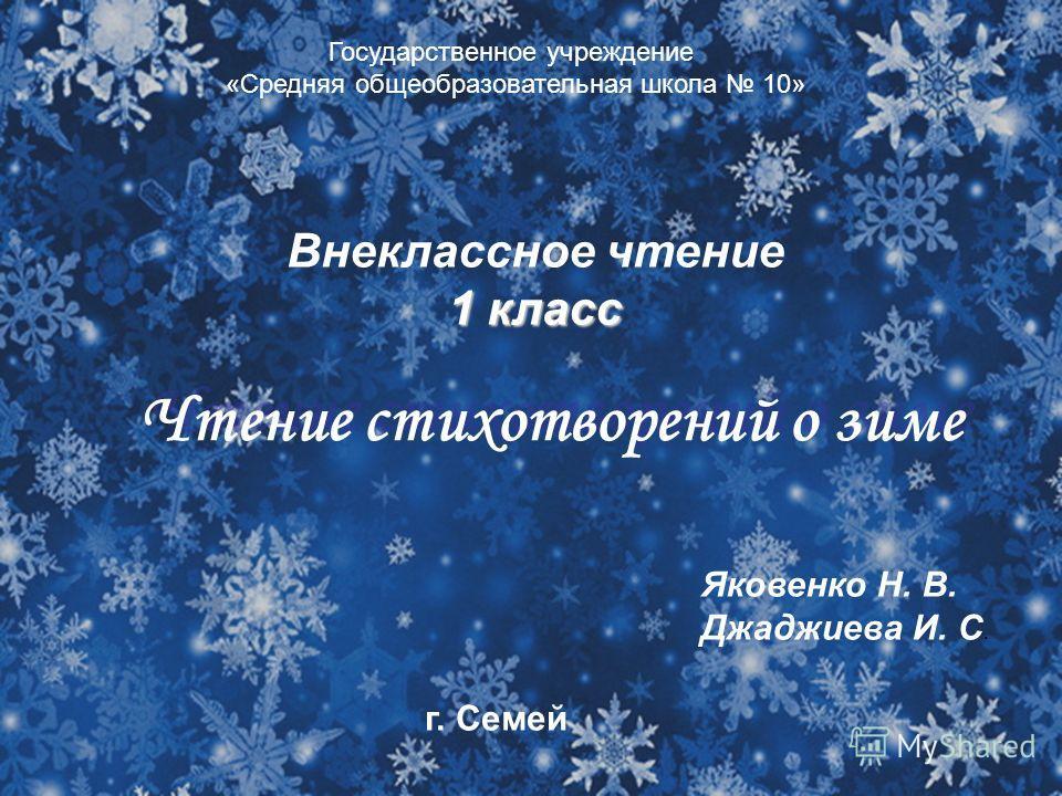 Внеклассное чтение 1 класс Чтение стихотворений о зиме Яковенко Н. В. Джаджиева И. С. Государственное учреждение «Средняя общеобразовательная школа 10» г. Семей