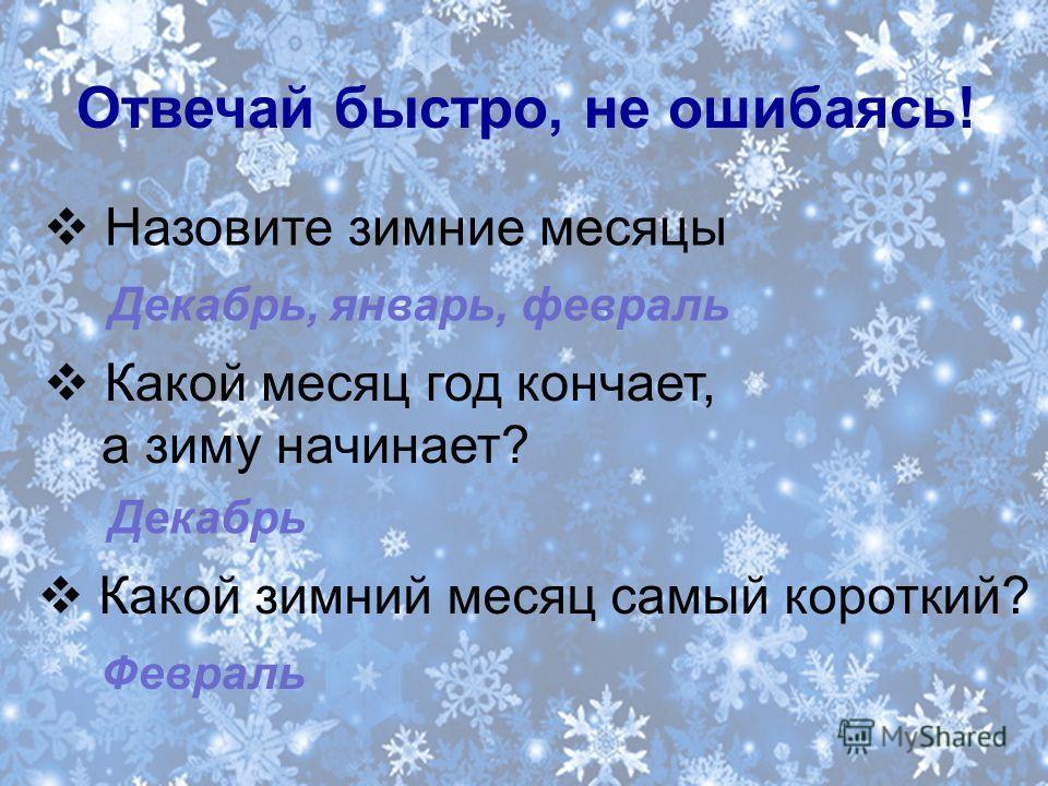 Отвечай быстро, не ошибаясь! Назовите зимние месяцы Какой месяц год кончает, а зиму начинает? Какой зимний месяц самый короткий? Декабрь, январь, февраль Декабрь Февраль