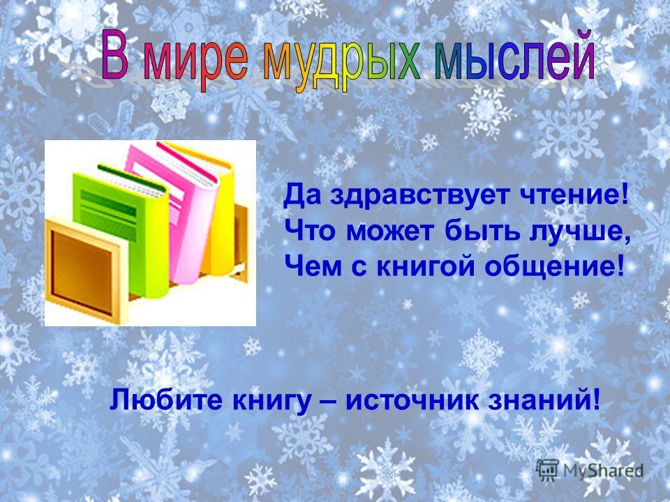Да здравствует чтение! Что может быть лучше, Чем с книгой общение! Любите книгу – источник знаний!