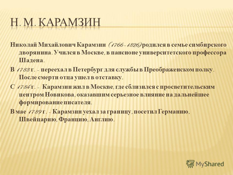 Николай Михайлович Карамзин (1766 -1826) родился в семье симбирского дворянина. Учился в Москве, в пансионе университетского профессора Шадена. В 1783 г. - переехал в Петербург для службы в Преображенском полку. После смерти отца ушел в отставку. С 1