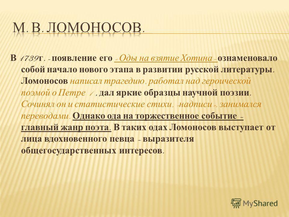 В 1739 г. - появление его « Оды на взятие Хотина » ознаменовало собой начало нового этапа в развитии русской литературы. Ломоносов написал трагедию, работал над героической поэмой о Петре 1, дал яркие образцы научной поэзии. Сочинял он и статистическ