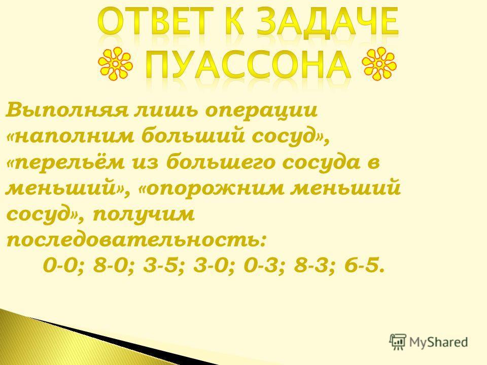 Выполняя лишь операции «наполним больший сосуд», «перельём из большего сосуда в меньший», «опорожним меньший сосуд», получим последовательность: 0-0; 8-0; 3-5; 3-0; 0-3; 8-3; 6-5.