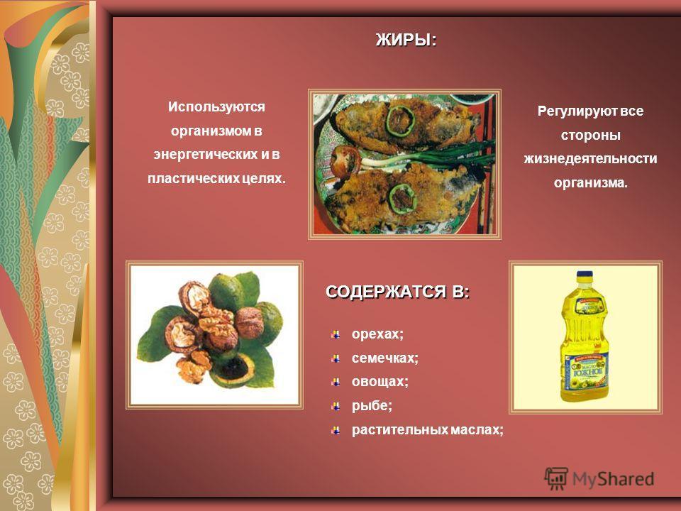 ЖИРЫ: ЖИРЫ: Используются организмом в энергетических и в пластических целях. Регулируют все стороны жизнедеятельности организма. орехах; семечках; овощах; рыбе; растительных маслах; СОДЕРЖАТСЯ В: