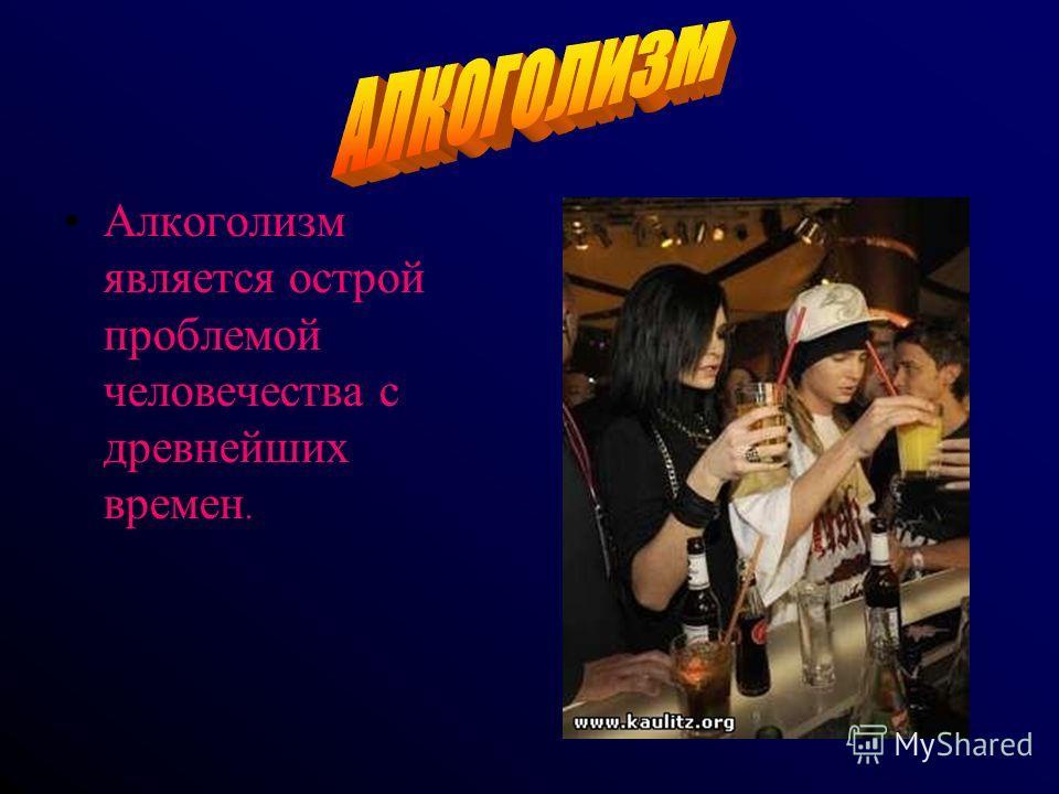Алкоголизм является острой проблемой человечества с древнейших времен.