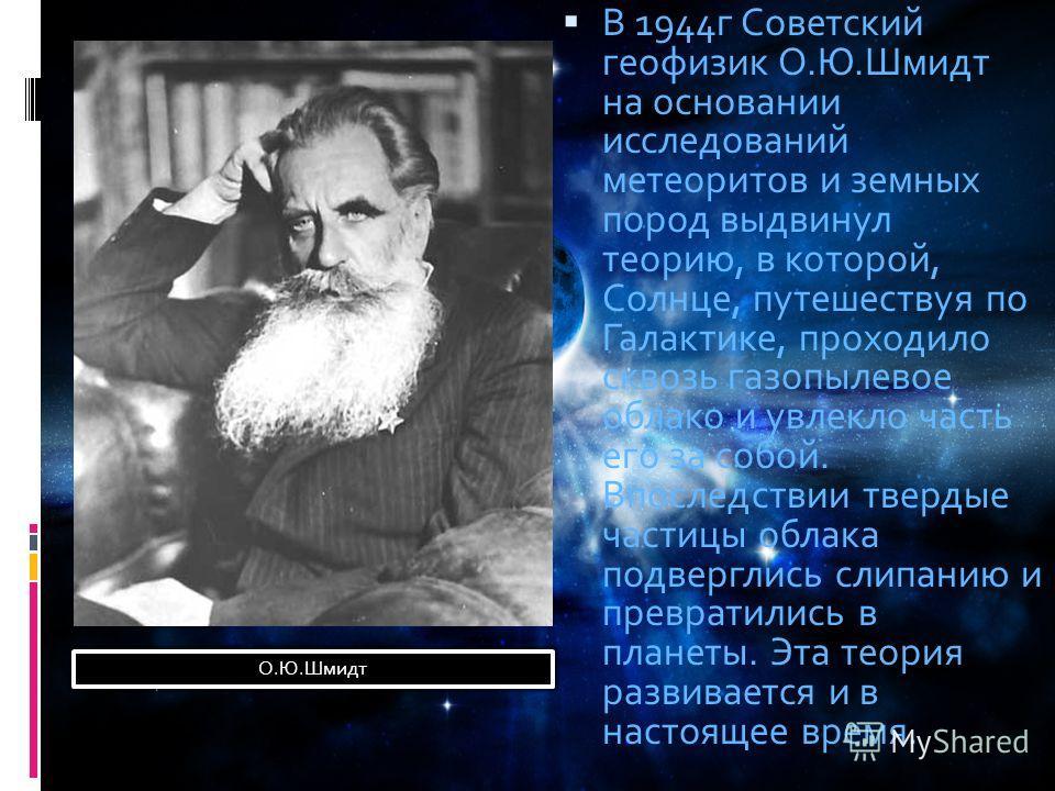 В 1944г Советский геофизик О.Ю.Шмидт на основании исследований метеоритов и земных пород выдвинул теорию, в которой, Солнце, путешествуя по Галактике, проходило сквозь газопылевое облако и увлекло часть его за собой. Впоследствии твердые частицы обла