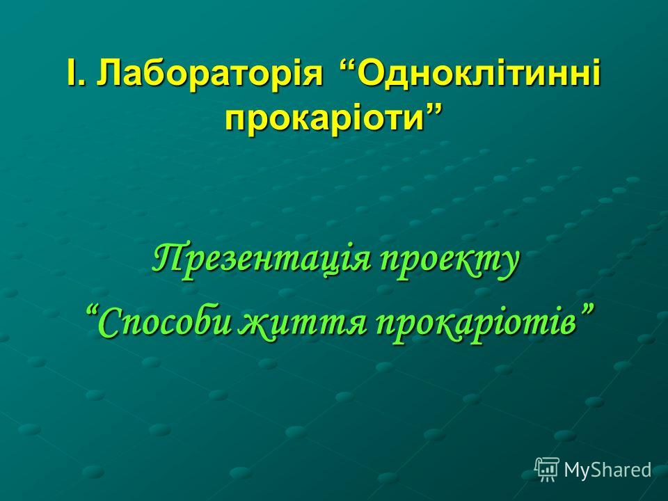 І. Лабораторія Одноклітинні прокаріоти Презентація проекту Способи життя прокаріотів