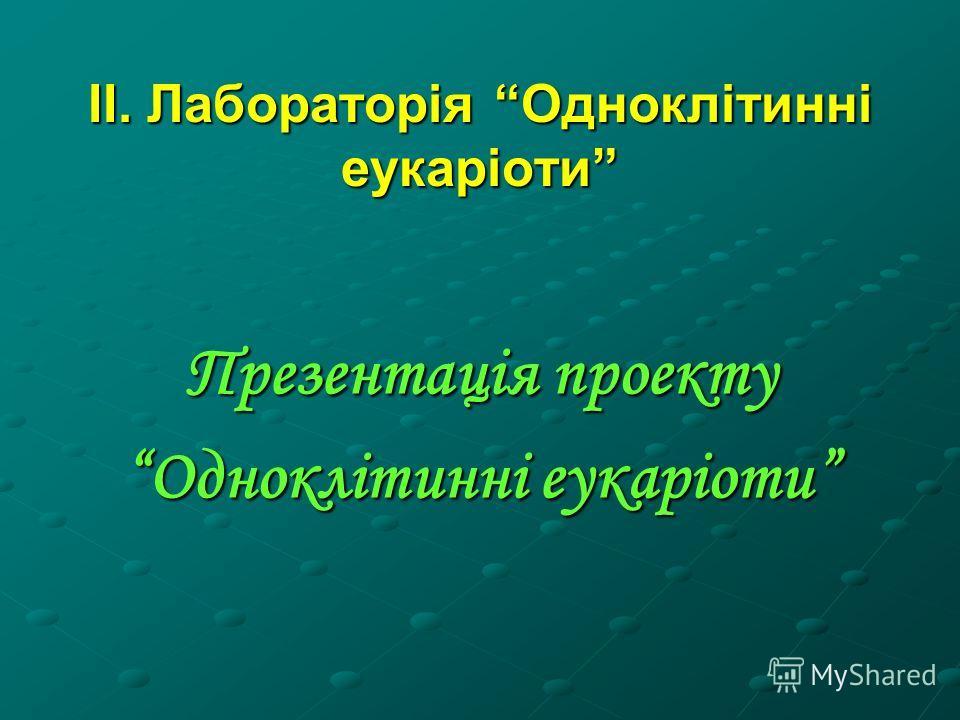 ІІ. Лабораторія Одноклітинні еукаріоти Презентація проекту Одноклітинні еукаріоти