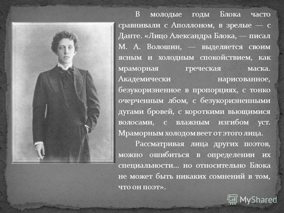 В молодые годы Блока часто сравнивали с Аполлоном, в зрелые с Данте. «Лицо Александра Блока, писал М. А. Волошин, выделяется своим ясным и холодным спокойствием, как мраморная греческая маска. Академически нарисованное, безукоризненное в пропорциях,
