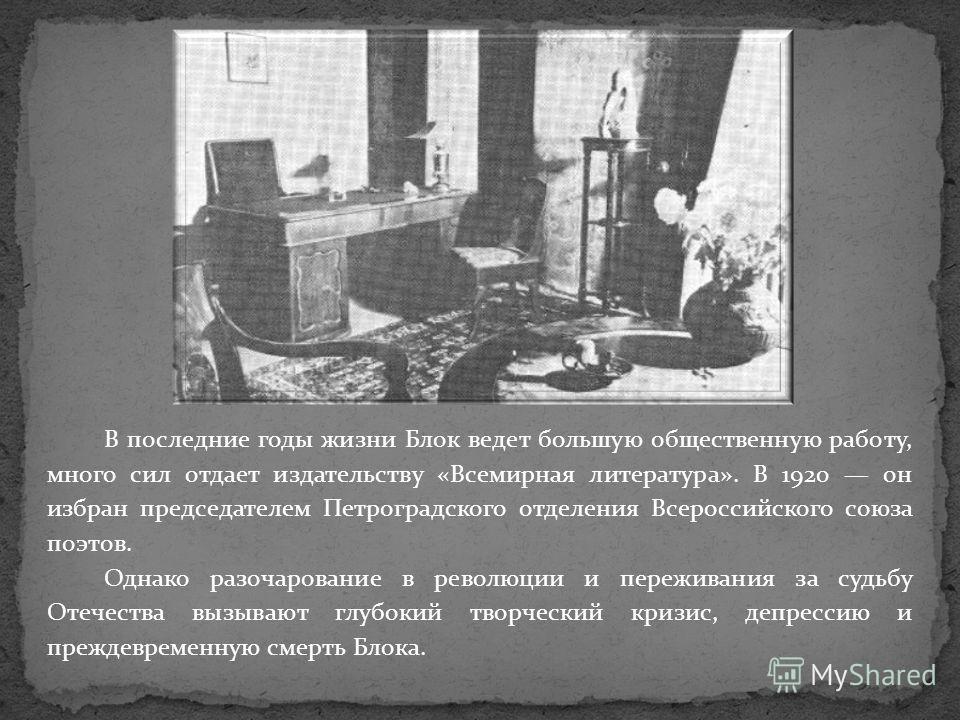 В последние годы жизни Блок ведет большую общественную работу, много сил отдает издательству «Всемирная литература». В 1920 он избран председателем Петроградского отделения Всероссийского союза поэтов. Однако разочарование в революции и переживания з