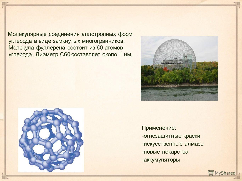 Применение: -огнезащитные краски -искусственные алмазы -новые лекарства -аккумуляторы Молекулярные соединения аллотропных форм углерода в виде замкнутых многогранников. Молекула фуллерена состоит из 60 атомов углерода. Диаметр С60 составляет около 1
