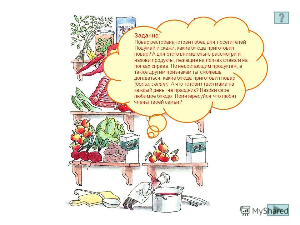 Задание: Повар ресторана готовит обед для посетителей. Подумай и скажи, какие блюда приготовил повар? А для этого внимательно рассмотри и назови продукты, лежащие на полках слева и на полках справа. По недостающим продуктам, а также другим признакам