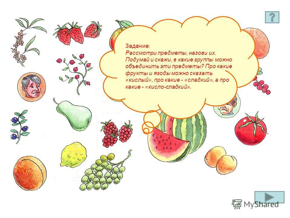 Задание: Рассмотри предметы, назови их. Подумай и скажи, в какие группы можно объединить эти предметы? Про какие фрукты и ягоды можно сказать «кислый», про какие - «сладкий», а про какие - «кисло-сладкий».