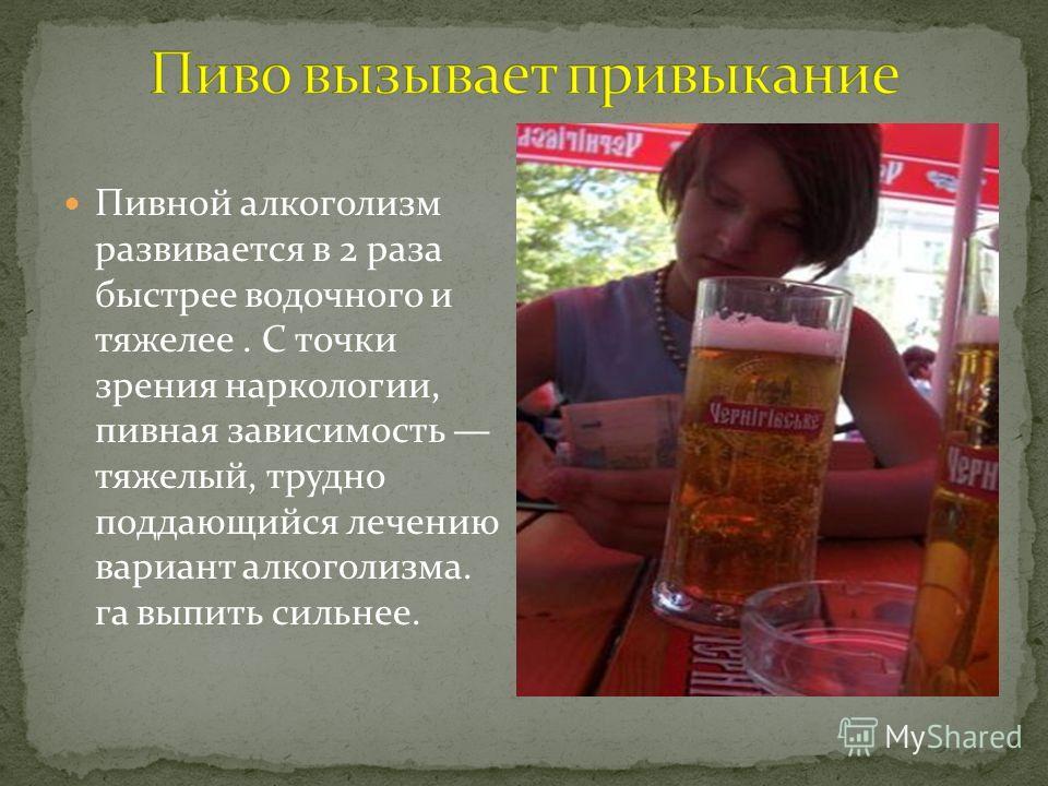Пивной алкоголизм развивается в 2 раза быстрее водочного и тяжелее. С точки зрения наркологии, пивная зависимость тяжелый, трудно поддающийся лечению вариант алкоголизма. га выпить сильнее.