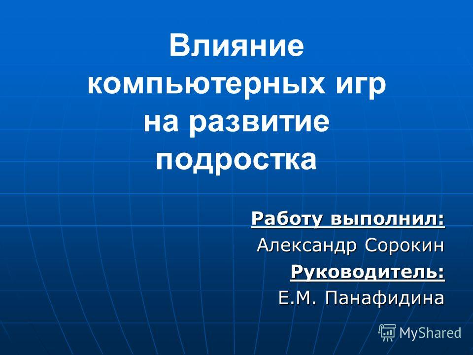 Влияние компьютерных игр на развитие подростка Работу выполнил: Александр Сорокин Руководитель: Е.М. Панафидина