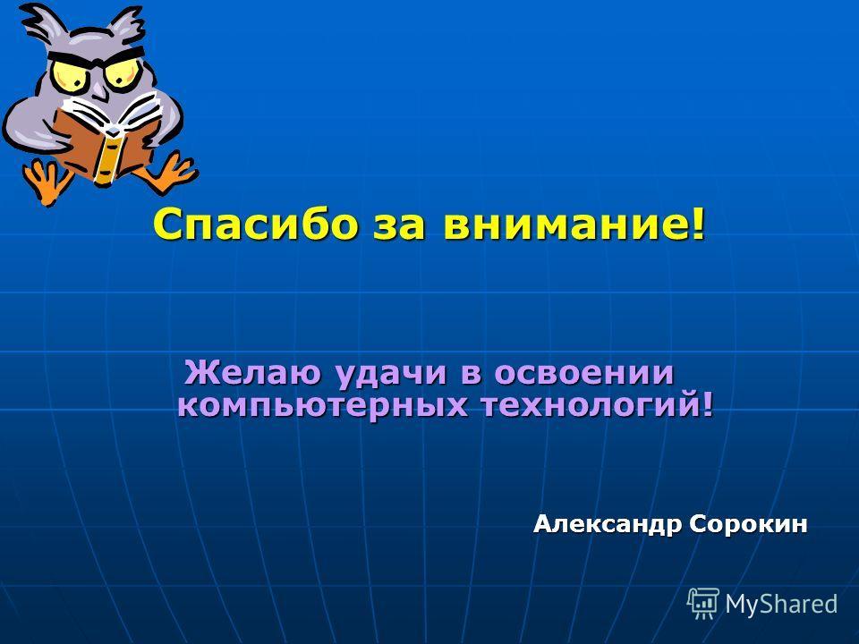 Спасибо за внимание! Желаю удачи в освоении компьютерных технологий! Александр Сорокин