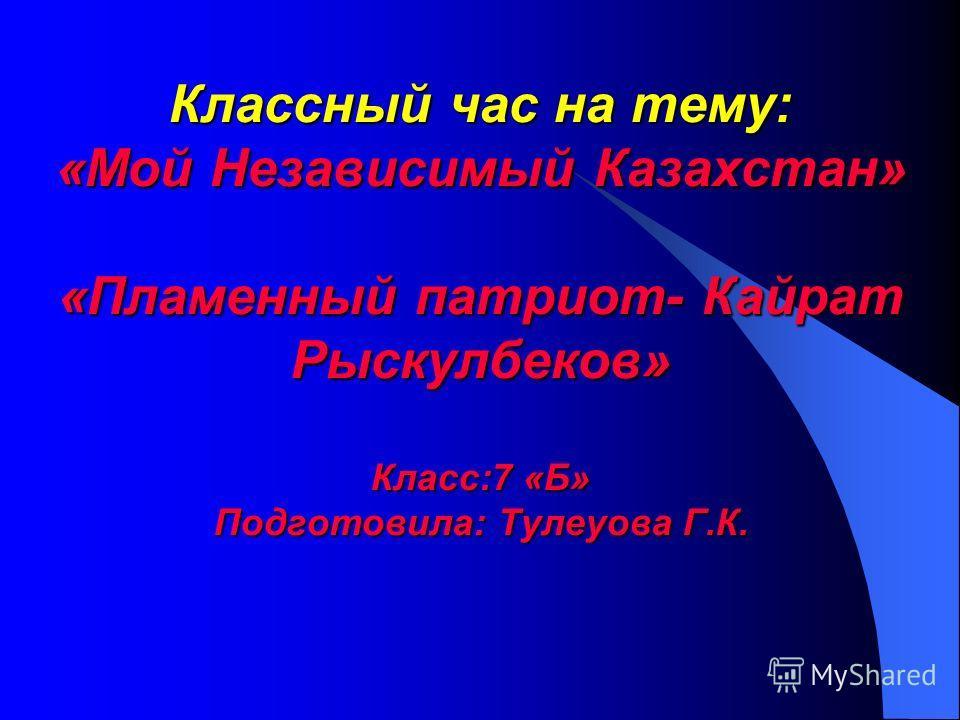 Классный час на тему: «Мой Независимый Казахстан» «Пламенный патриот- Кайрат Рыскулбеков» Класс:7 «Б» Подготовила: Тулеуова Г.К.