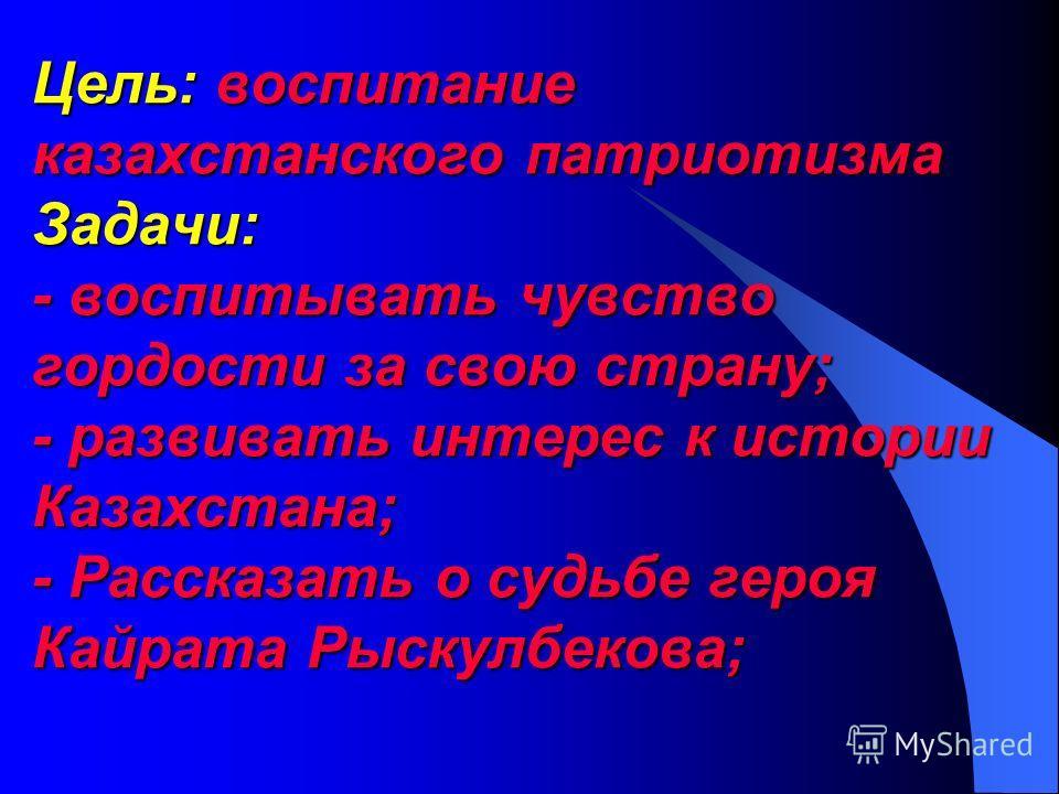 Цель: воспитание казахстанского патриотизма Задачи: - воспитывать чувство гордости за свою страну; - развивать интерес к истории Казахстана; - Рассказать о судьбе героя Кайрата Рыскулбекова;