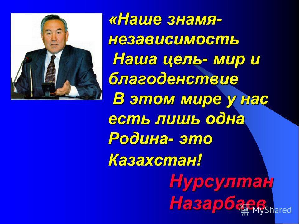 «Наше знамя- независимость Наша цель- мир и благоденствие В этом мире у нас есть лишь одна Родина- это Казахстан! Нурсултан Назарбаев