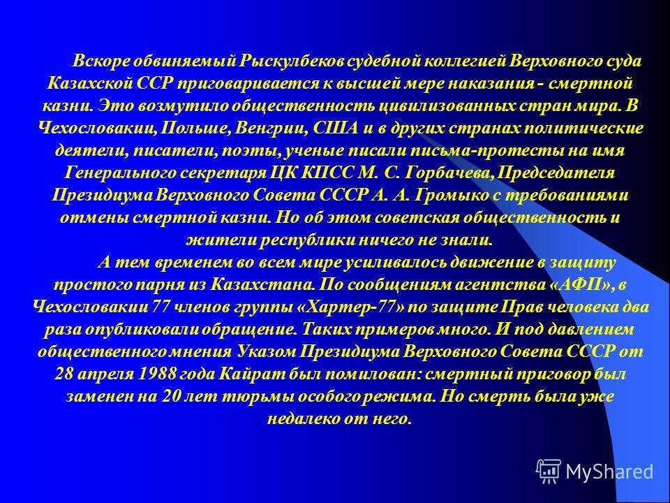 Вскоре обвиняемый Рыскулбеков судебной коллегией Верховного суда Казахской ССР приговаривается к высшей мере наказания - смертной казни. Это возмутило общественность цивилизованных стран мира. В Чехословакии, Польше, Венгрии, США и в других странах п