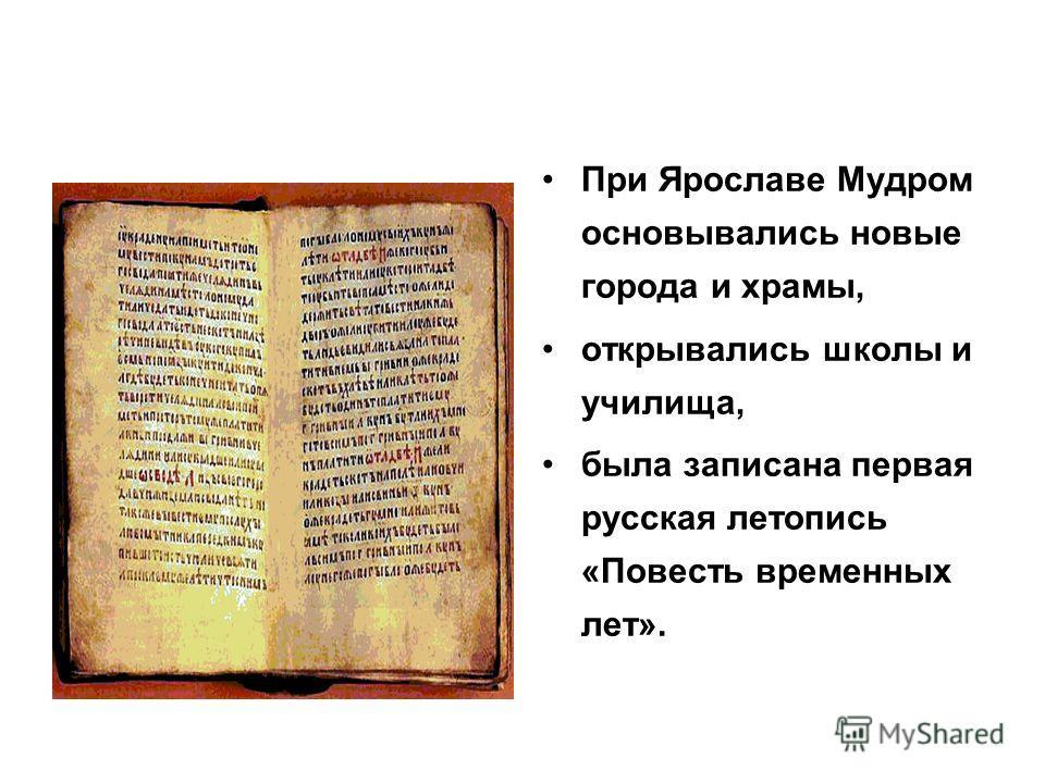 При Ярославе Мудром основывались новые города и храмы, открывались школы и училища, была записана первая русская летопись «Повесть временных лет».