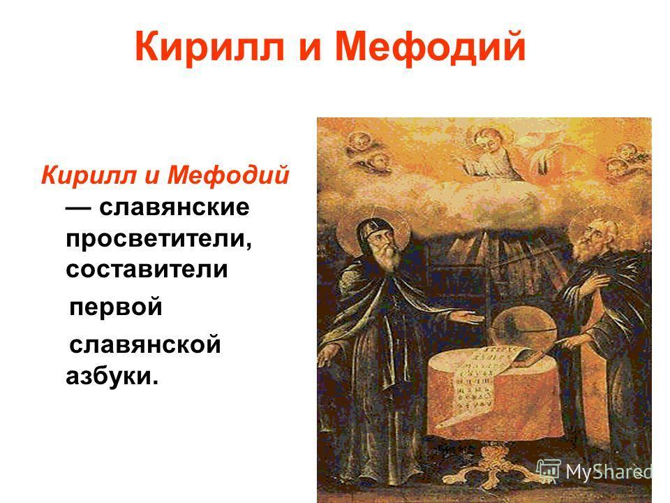 Кирилл и Мефодий Кирилл и Мефодий славянские просветители, составители первой славянской азбуки.