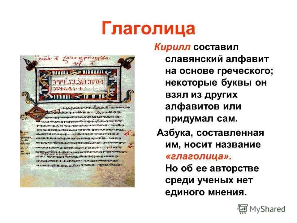 Глаголица Кирилл составил славянский алфавит на основе греческого; некоторые буквы он взял из других алфавитов или придумал сам. Азбука, составленная им, носит название «глаголица». Но об ее авторстве среди ученых нет единого мнения.