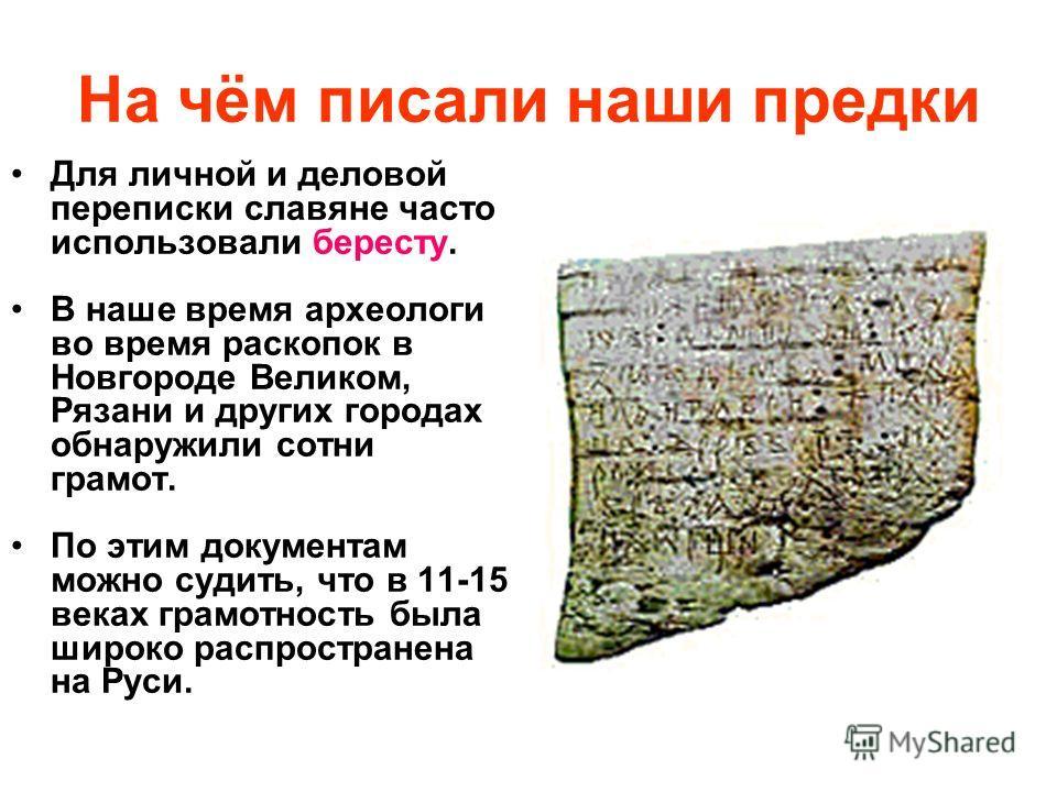 На чём писали наши предки Для личной и деловой переписки славяне часто использовали бересту. В наше время археологи во время раскопок в Новгороде Великом, Рязани и других городах обнаружили сотни грамот. По этим документам можно судить, что в 11-15 в