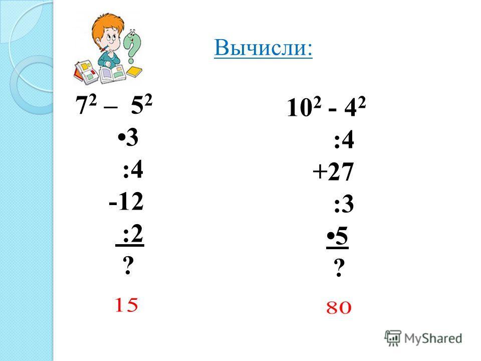 Вычисли: 7 2 – 5 2 3 :4 -12 :2 ? 10 2 - 4 2 :4 +27 :3 5 ?