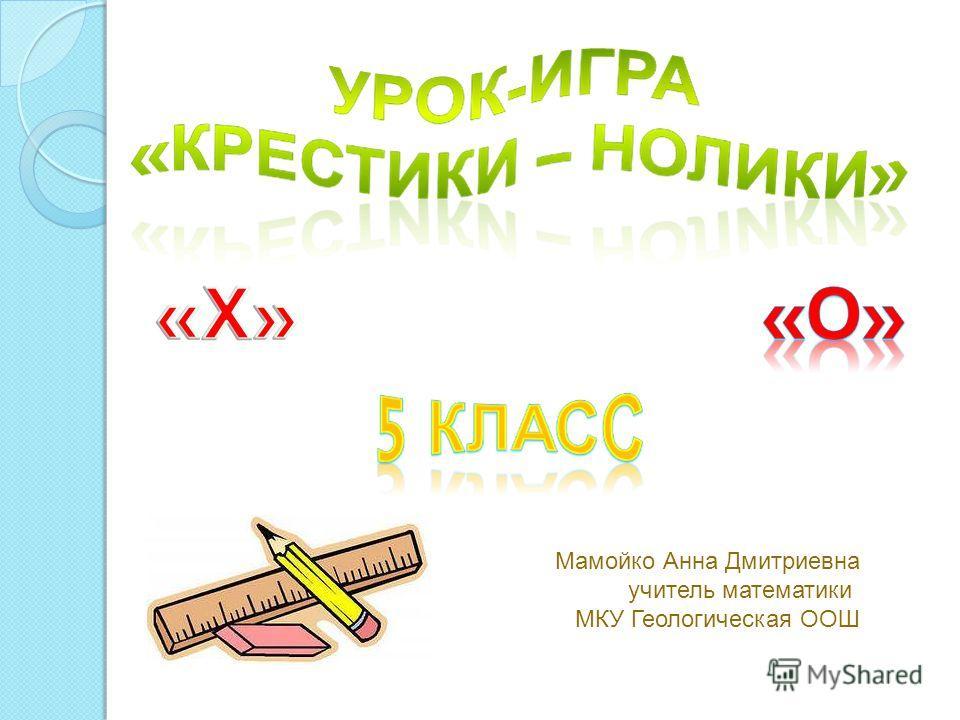 Мамойко Анна Дмитриевна учитель математики МКУ Геологическая ООШ